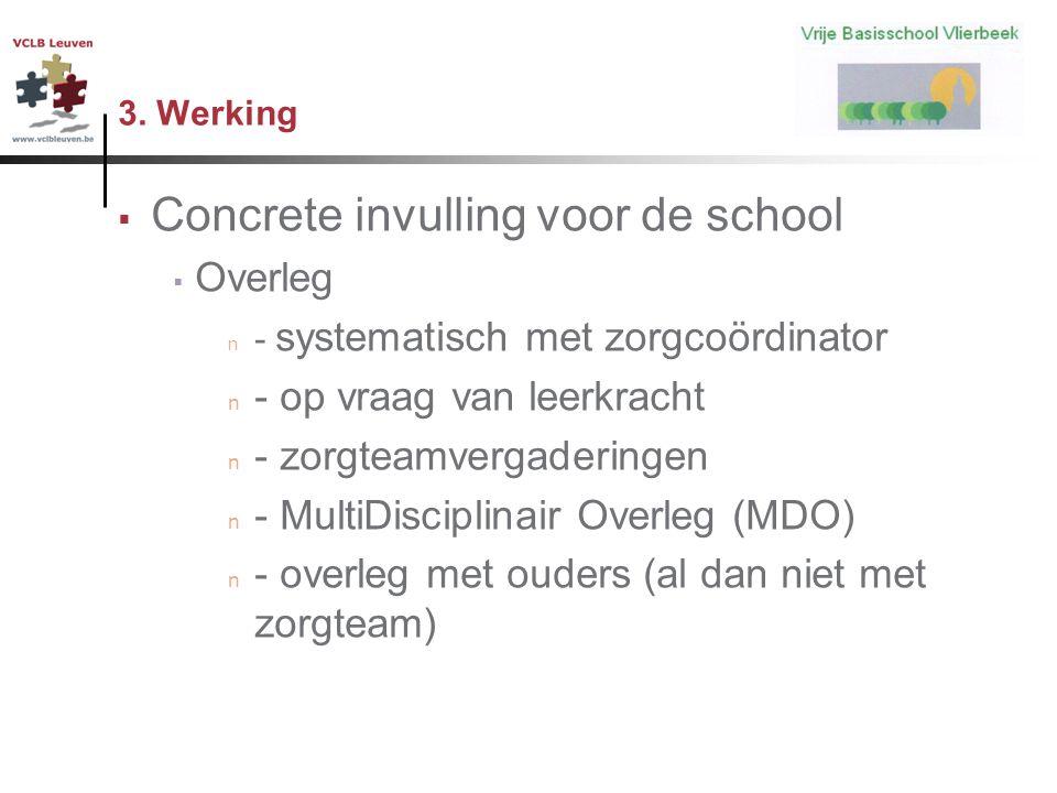 3. Werking  Concrete invulling voor de school  Overleg n - systematisch met zorgcoördinator n - op vraag van leerkracht n - zorgteamvergaderingen n