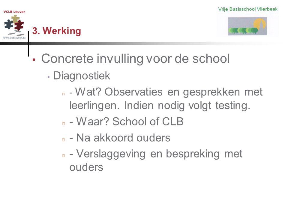 3. Werking  Concrete invulling voor de school  Diagnostiek n - Wat? Observaties en gesprekken met leerlingen. Indien nodig volgt testing. n - Waar?