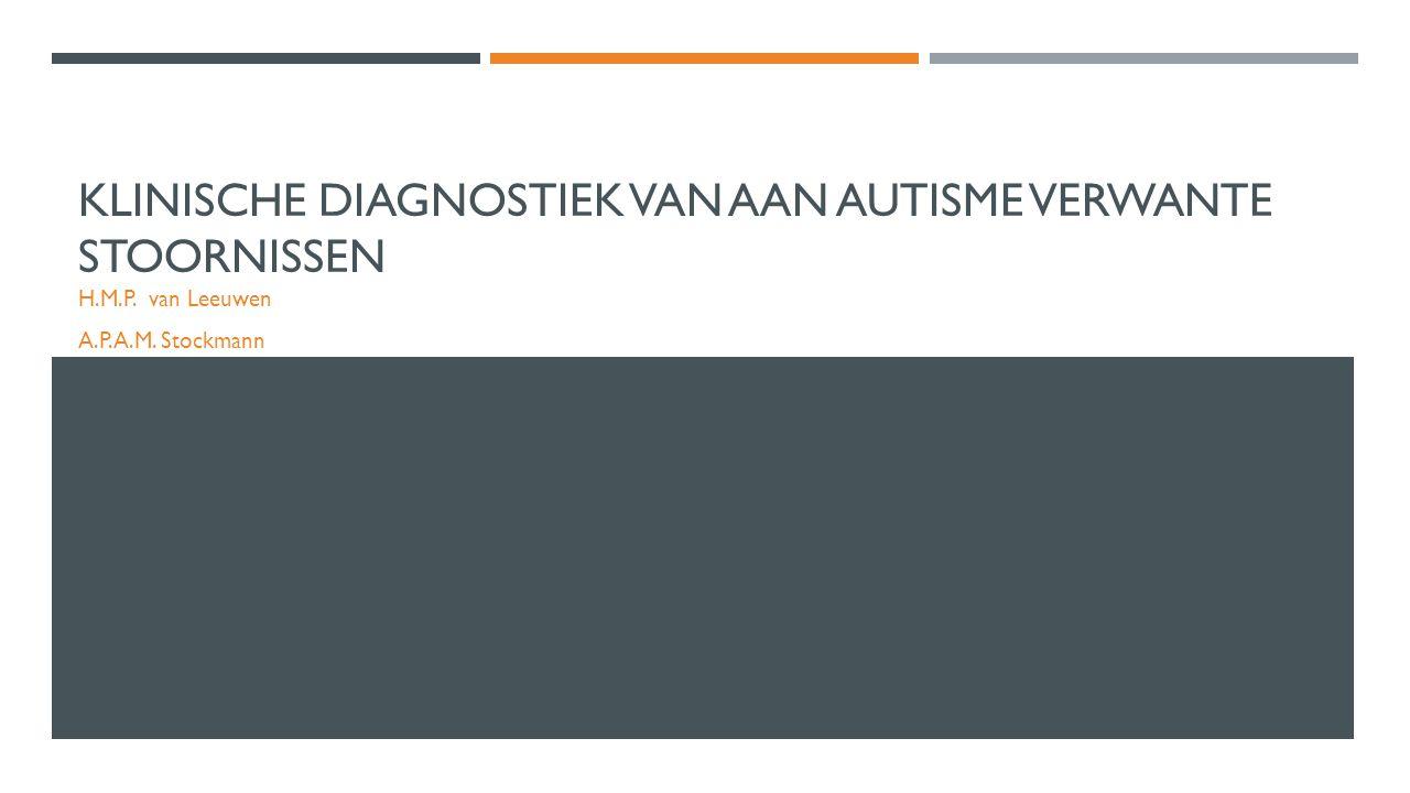 KLINISCHE DIAGNOSTIEK VAN AAN AUTISME VERWANTE STOORNISSEN H.M.P. van Leeuwen A.P.A.M. Stockmann