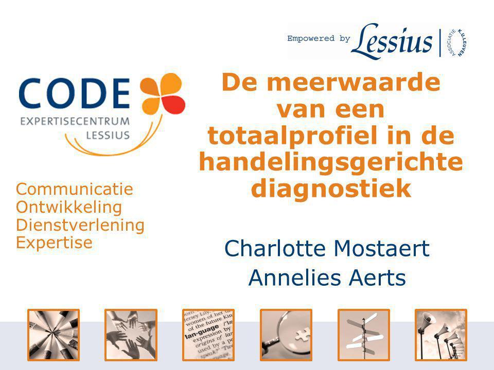 Charlotte Mostaert Annelies Aerts De meerwaarde van een totaalprofiel in de handelingsgerichte diagnostiek Communicatie Ontwikkeling Dienstverlening Expertise