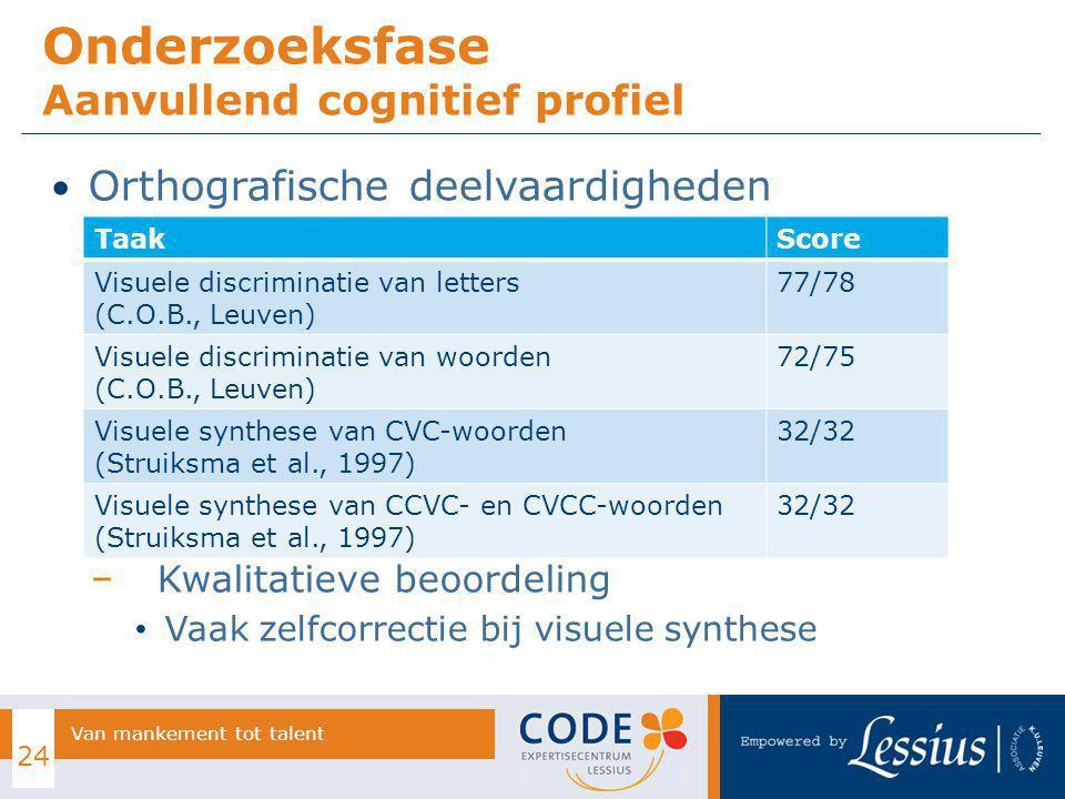 Orthografische deelvaardigheden − Kwalitatieve beoordeling Vaak zelfcorrectie bij visuele synthese Onderzoeksfase Aanvullend cognitief profiel 24 Van mankement tot talent TaakScore Visuele discriminatie van letters (C.O.B., Leuven) 77/78 Visuele discriminatie van woorden (C.O.B., Leuven) 72/75 Visuele synthese van CVC-woorden (Struiksma et al., 1997) 32/32 Visuele synthese van CCVC- en CVCC-woorden (Struiksma et al., 1997) 32/32