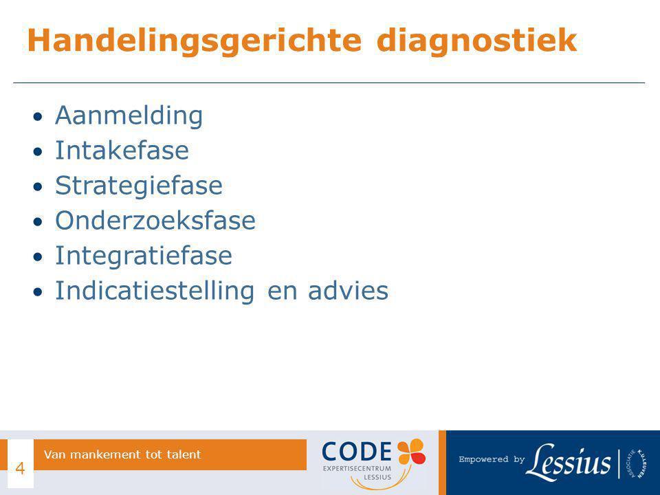 Aanmelding Intakefase Strategiefase Onderzoeksfase Integratiefase Indicatiestelling en advies Handelingsgerichte diagnostiek 4 Van mankement tot talent