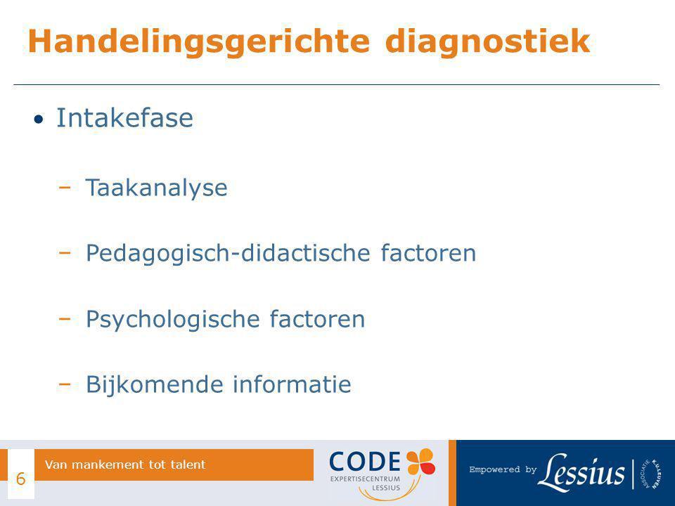 Intakefase − Taakanalyse − Pedagogisch-didactische factoren − Psychologische factoren − Bijkomende informatie Handelingsgerichte diagnostiek 6 Van mankement tot talent