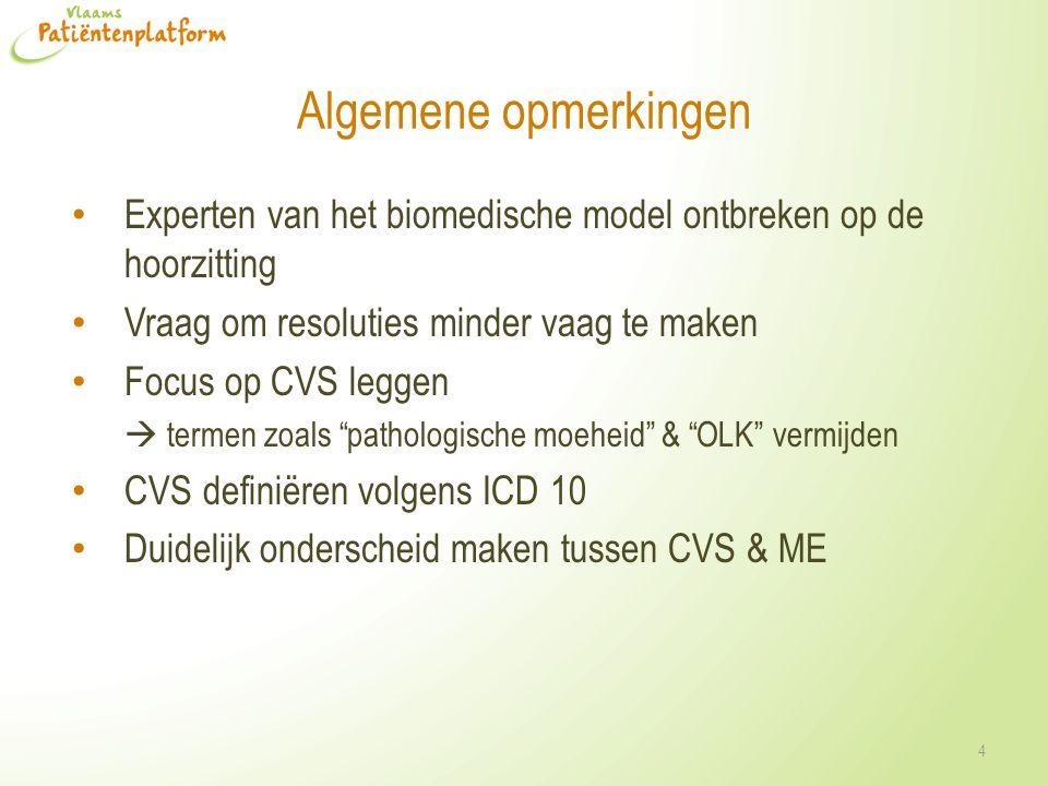 Algemene opmerkingen Experten van het biomedische model ontbreken op de hoorzitting Vraag om resoluties minder vaag te maken Focus op CVS leggen  termen zoals pathologische moeheid & OLK vermijden CVS definiëren volgens ICD 10 Duidelijk onderscheid maken tussen CVS & ME 4