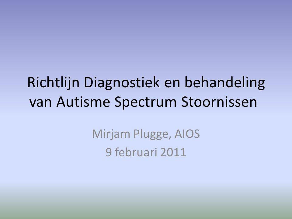 Richtlijn Diagnostiek en behandeling van Autisme Spectrum Stoornissen Mirjam Plugge, AIOS 9 februari 2011