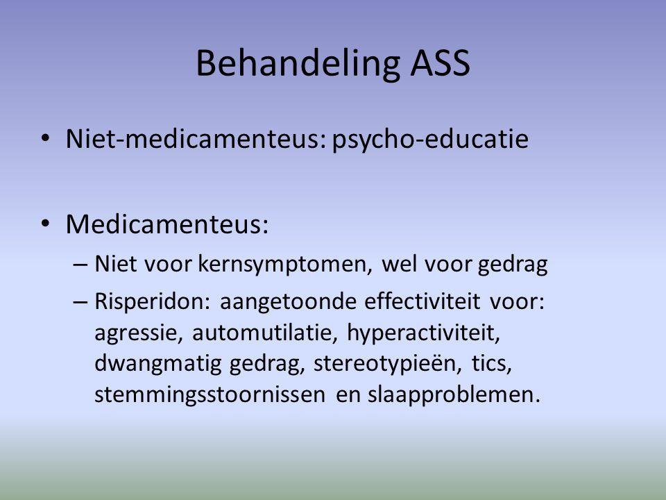 Behandeling ASS Niet-medicamenteus: psycho-educatie Medicamenteus: – Niet voor kernsymptomen, wel voor gedrag – Risperidon: aangetoonde effectiviteit voor: agressie, automutilatie, hyperactiviteit, dwangmatig gedrag, stereotypieën, tics, stemmingsstoornissen en slaapproblemen.