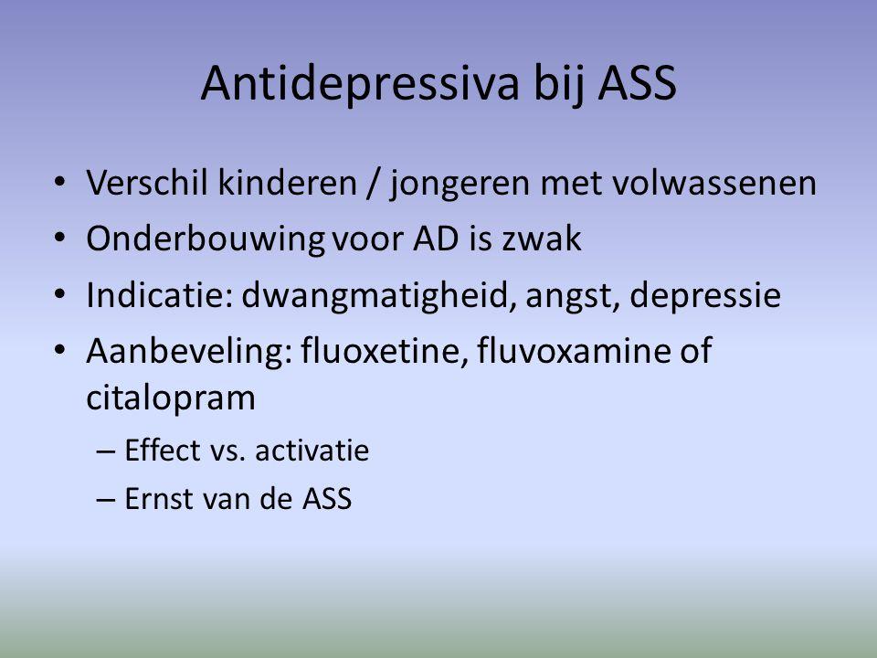 Antidepressiva bij ASS Verschil kinderen / jongeren met volwassenen Onderbouwing voor AD is zwak Indicatie: dwangmatigheid, angst, depressie Aanbeveling: fluoxetine, fluvoxamine of citalopram – Effect vs.