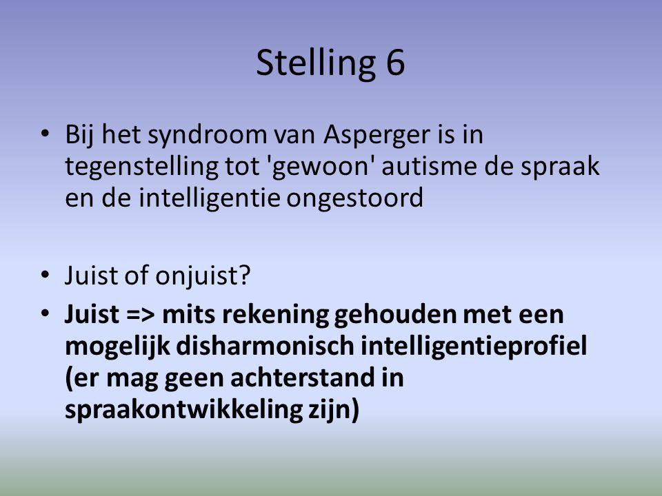 Stelling 6 Bij het syndroom van Asperger is in tegenstelling tot gewoon autisme de spraak en de intelligentie ongestoord Juist of onjuist.