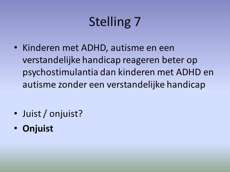 Stelling 7 Kinderen met ADHD, autisme en een verstandelijke handicap reageren beter op psychostimulantia dan kinderen met ADHD en autisme zonder een verstandelijke handicap Juist / onjuist.