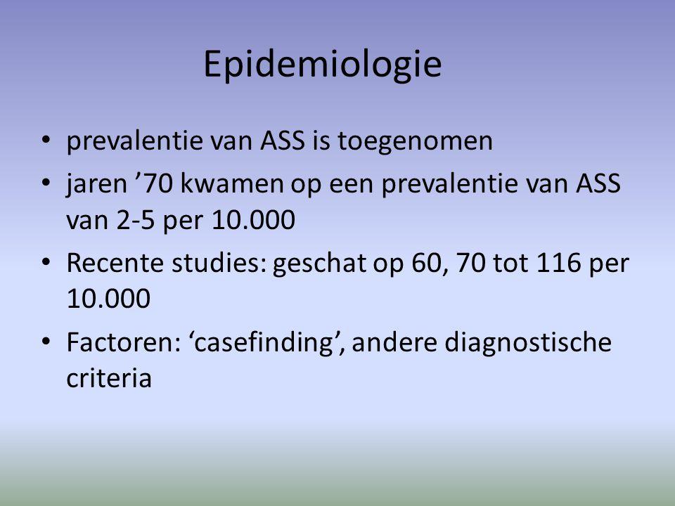 Epidemiologie prevalentie van ASS is toegenomen jaren '70 kwamen op een prevalentie van ASS van 2-5 per 10.000 Recente studies: geschat op 60, 70 tot 116 per 10.000 Factoren: 'casefinding', andere diagnostische criteria