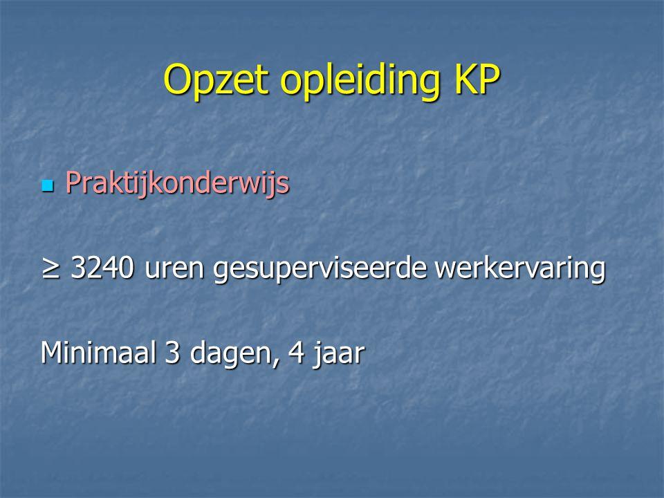 Opzet opleiding KP Praktijkonderwijs Praktijkonderwijs ≥ 3240 uren gesuperviseerde werkervaring Minimaal 3 dagen, 4 jaar