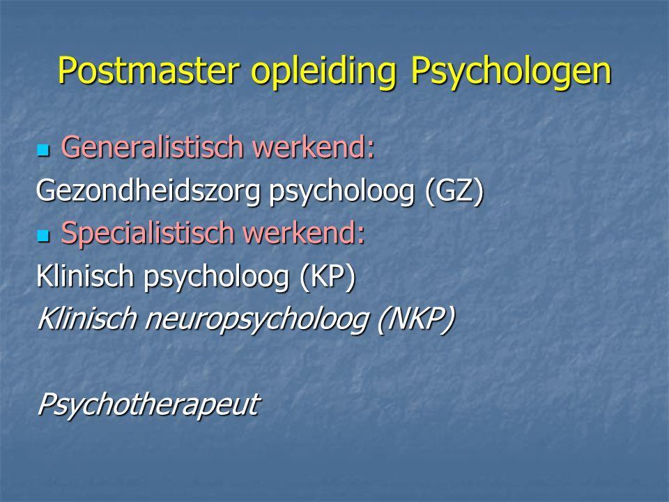 Postmaster opleiding Psychologen Generalistisch werkend: Generalistisch werkend: Gezondheidszorg psycholoog (GZ) Specialistisch werkend: Specialistisch werkend: Klinisch psycholoog (KP) Klinisch neuropsycholoog (NKP) Psychotherapeut