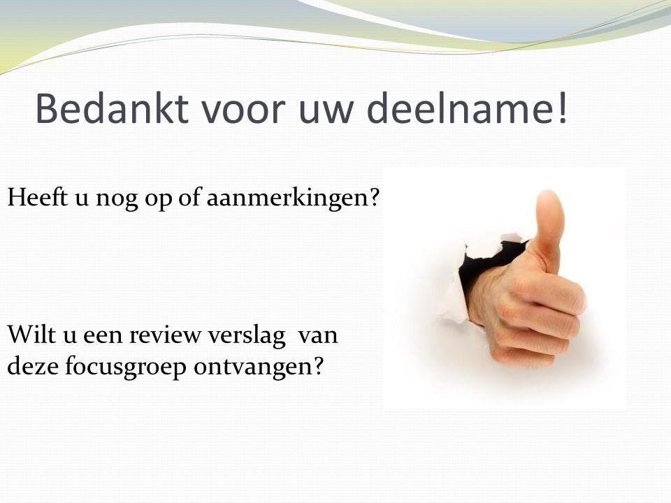 Bedankt voor uw deelname! Heeft u nog op of aanmerkingen? Wilt u een review verslag van deze focusgroep ontvangen?