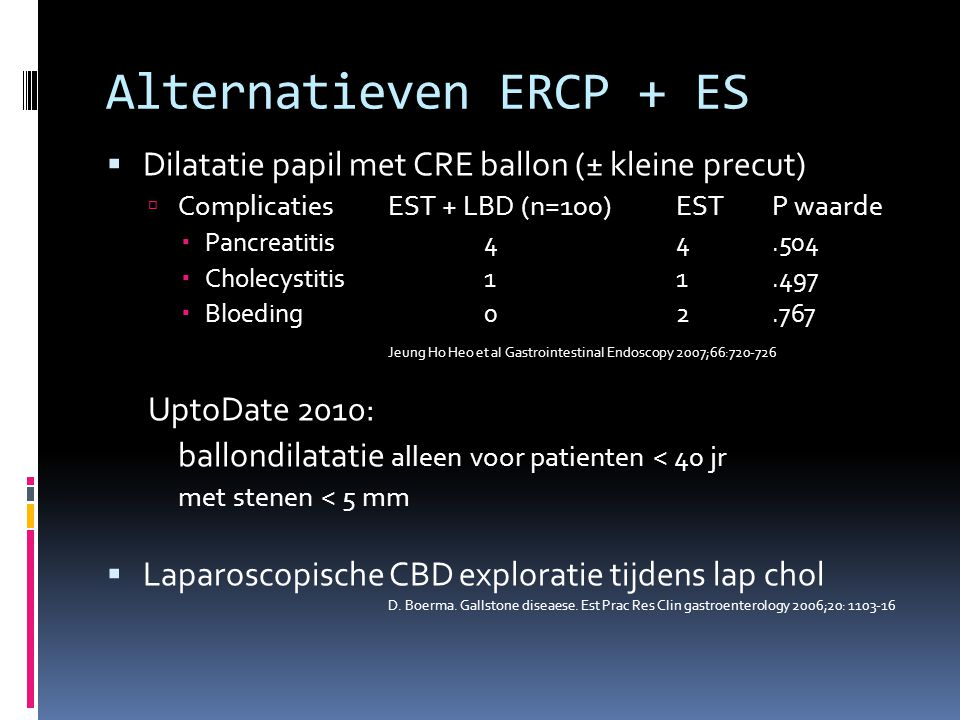 Alternatieven ERCP + ES  Dilatatie papil met CRE ballon (± kleine precut)  Complicaties EST + LBD (n=100)EST P waarde  Pancreatitis44.504  Cholecy