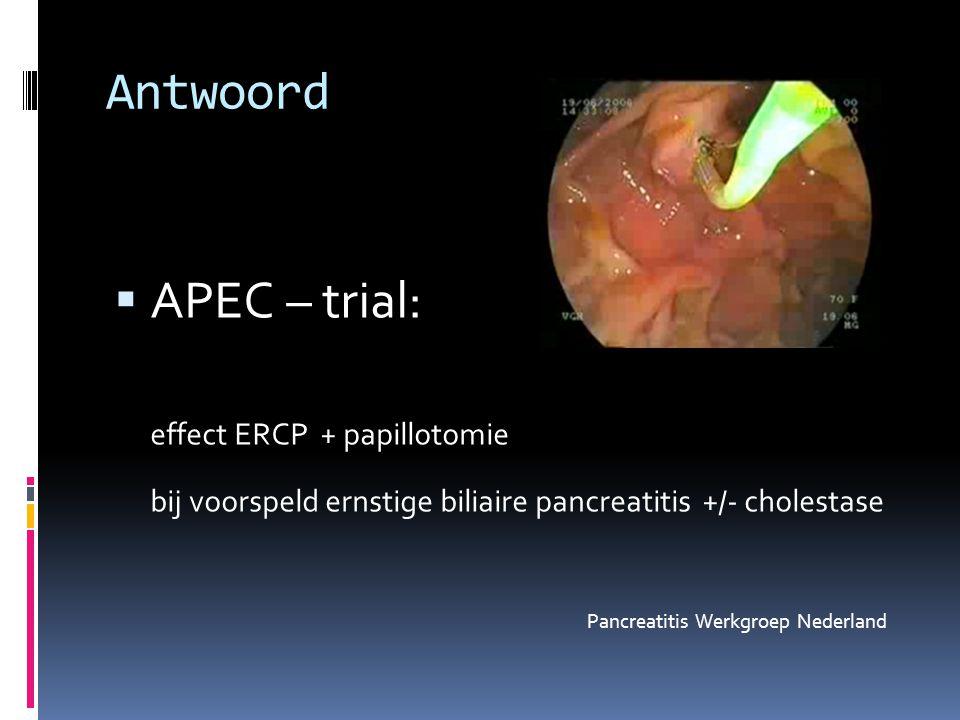 Antwoord  APEC – trial: effect ERCP + papillotomie bij voorspeld ernstige biliaire pancreatitis +/- cholestase Pancreatitis Werkgroep Nederland