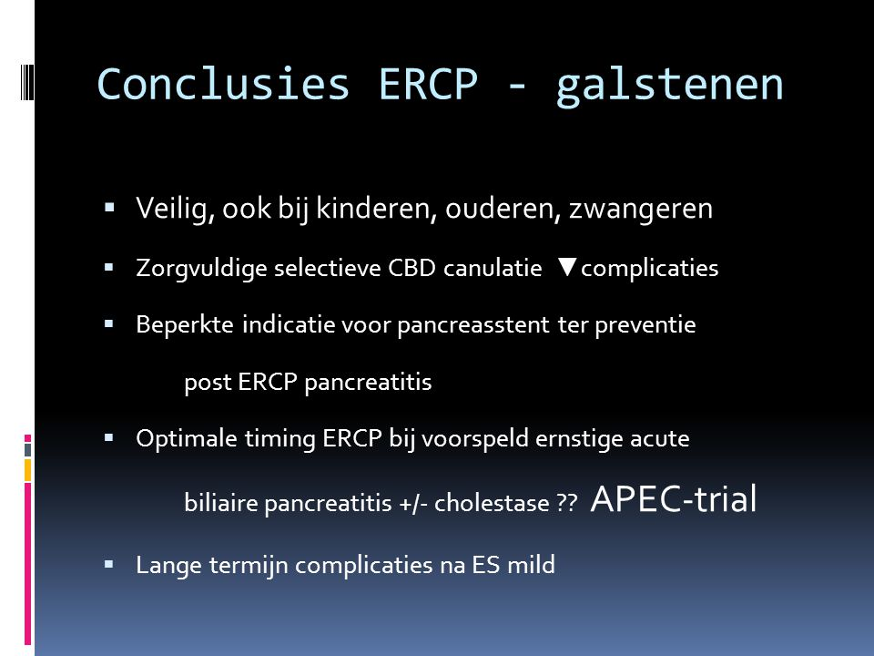 Conclusies ERCP - galstenen  Veilig, ook bij kinderen, ouderen, zwangeren  Zorgvuldige selectieve CBD canulatie ▼ complicaties  Beperkte indicatie voor pancreasstent ter preventie post ERCP pancreatitis  Optimale timing ERCP bij voorspeld ernstige acute biliaire pancreatitis +/- cholestase ?.