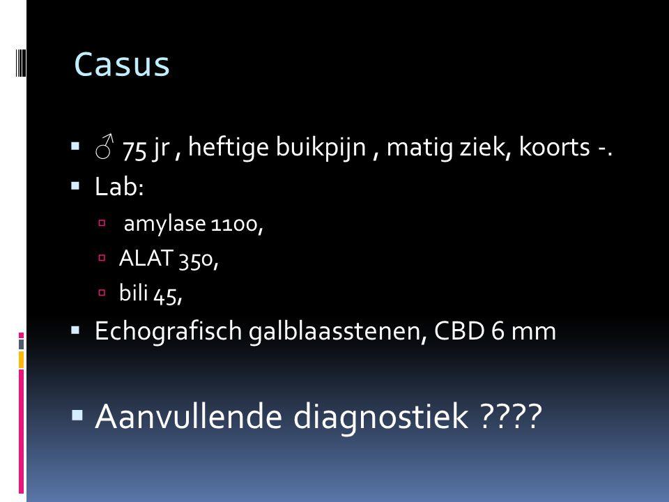 Casus  ♂ 75 jr, heftige buikpijn, matig ziek, koorts -.  Lab:  amylase 1100,  ALAT 350,  bili 45,  Echografisch galblaasstenen, CBD 6 mm  Aanvu