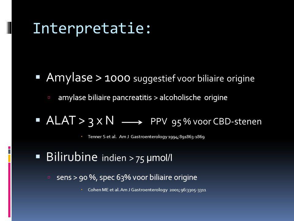Interpretatie:  Amylase > 1000 suggestief voor biliaire origine  amylase biliaire pancreatitis > alcoholische origine  ALAT > 3 x N PPV 95 % voor C