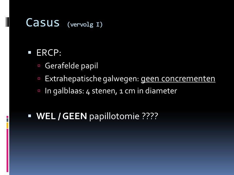 Casus (vervolg I)  ERCP:  Gerafelde papil  Extrahepatische galwegen: geen concrementen  In galblaas: 4 stenen, 1 cm in diameter  WEL / GEEN papil