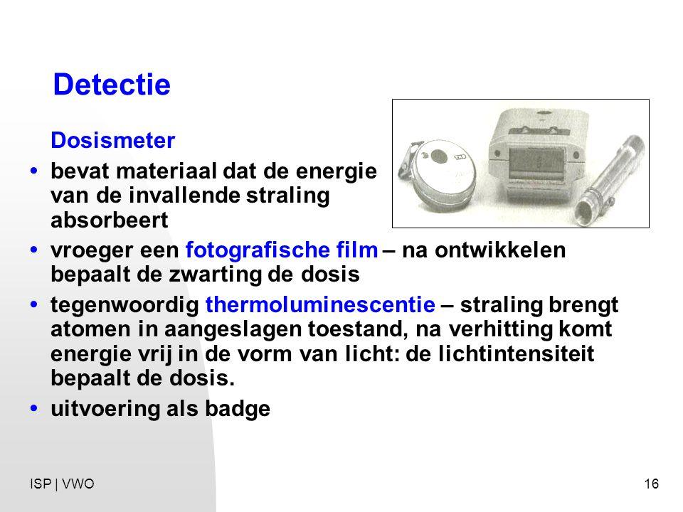 16 Detectie Dosismeter bevat materiaal dat de energie van de invallende straling absorbeert vroeger een fotografische film – na ontwikkelen bepaalt de zwarting de dosis tegenwoordig thermoluminescentie – straling brengt atomen in aangeslagen toestand, na verhitting komt energie vrij in de vorm van licht: de lichtintensiteit bepaalt de dosis.