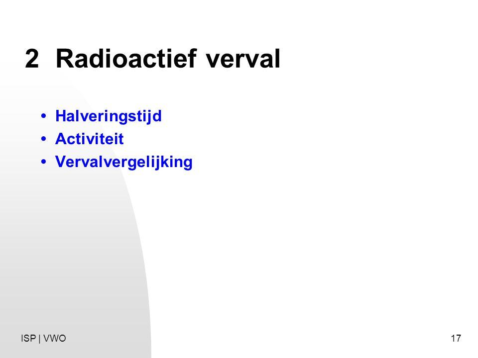 17 2Radioactief verval Halveringstijd Activiteit Vervalvergelijking ISP | VWO
