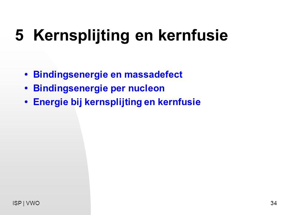 34 5Kernsplijting en kernfusie Bindingsenergie en massadefect Bindingsenergie per nucleon Energie bij kernsplijting en kernfusie ISP | VWO