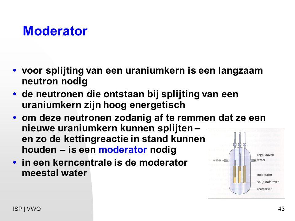 43 Moderator voor splijting van een uraniumkern is een langzaam neutron nodig de neutronen die ontstaan bij splijting van een uraniumkern zijn hoog energetisch om deze neutronen zodanig af te remmen dat ze een nieuwe uraniumkern kunnen splijten – en zo de kettingreactie in stand kunnen houden – is een moderator nodig in een kerncentrale is de moderator meestal water ISP | VWO