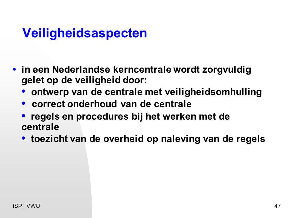 47 Veiligheidsaspecten in een Nederlandse kerncentrale wordt zorgvuldig gelet op de veiligheid door: ontwerp van de centrale met veiligheidsomhulling correct onderhoud van de centrale regels en procedures bij het werken met de centrale toezicht van de overheid op naleving van de regels ISP | VWO