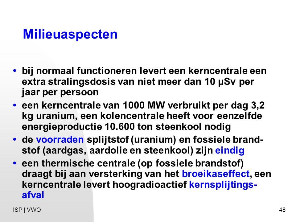 48 Milieuaspecten bij normaal functioneren levert een kerncentrale een extra stralingsdosis van niet meer dan 10 μSv per jaar per persoon een kerncentrale van 1000 MW verbruikt per dag 3,2 kg uranium, een kolencentrale heeft voor eenzelfde energieproductie 10.600 ton steenkool nodig de voorraden splijtstof (uranium) en fossiele brand- stof (aardgas, aardolie en steenkool) zijn eindig een thermische centrale (op fossiele brandstof) draagt bij aan versterking van het broeikaseffect, een kerncentrale levert hoogradioactief kernsplijtings- afval ISP | VWO
