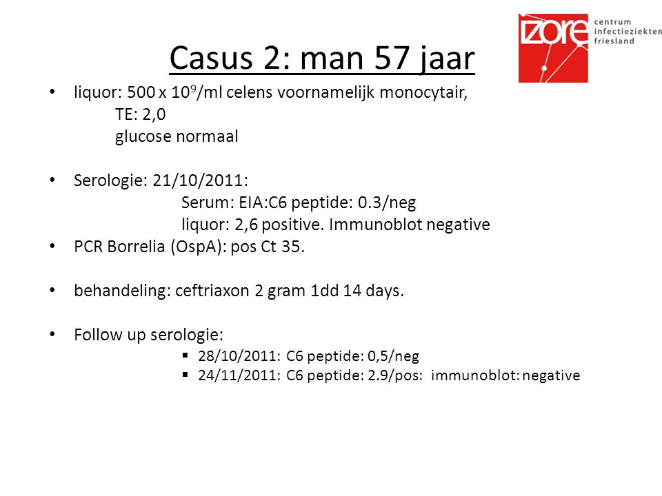 Casus 2: man 57 jaar liquor: 500 x 10 9 /ml celens voornamelijk monocytair, TE: 2,0 glucose normaal Serologie: 21/10/2011: Serum: EIA:C6 peptide: 0.3/