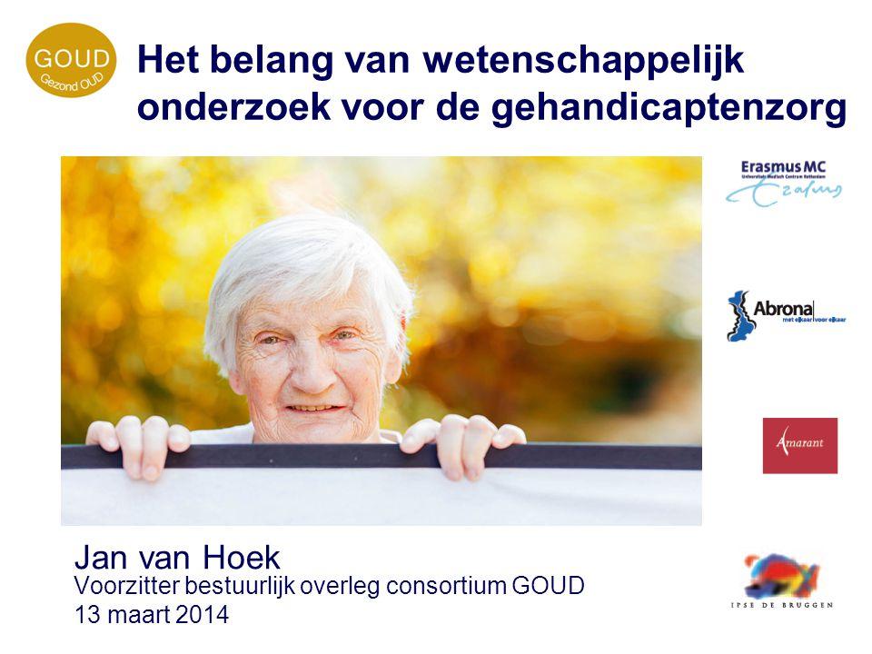 Jan van Hoek Voorzitter bestuurlijk overleg consortium GOUD 13 maart 2014 Het belang van wetenschappelijk onderzoek voor de gehandicaptenzorg