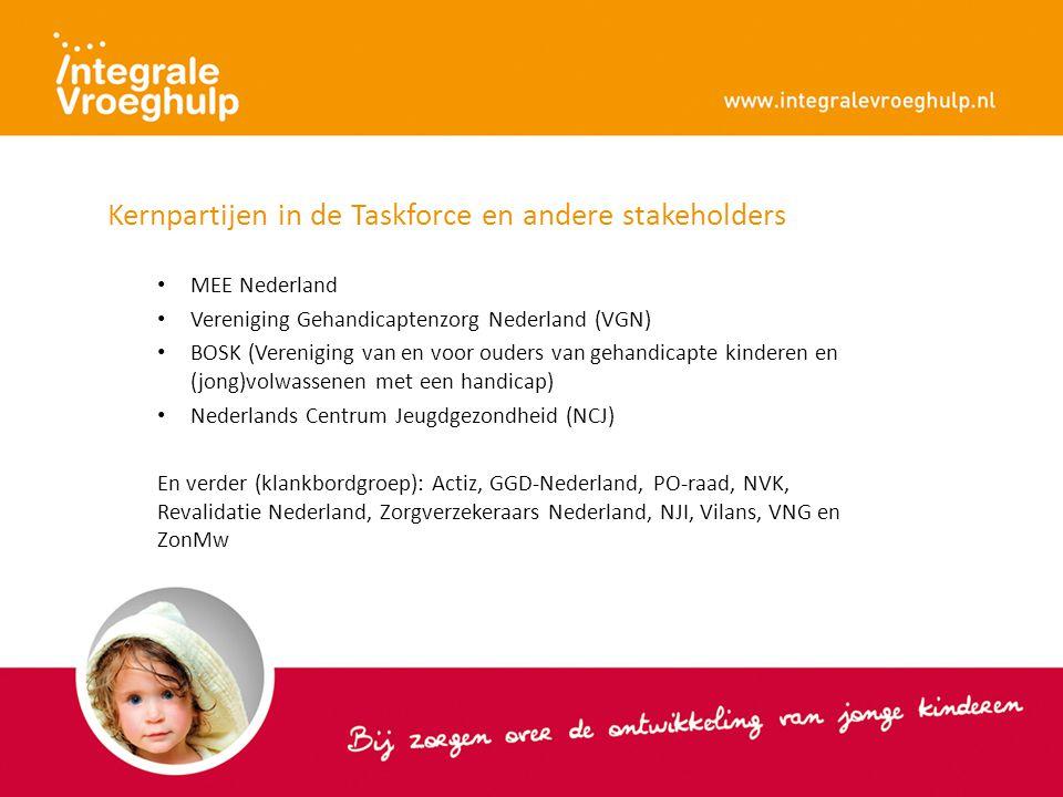 Kernpartijen in de Taskforce en andere stakeholders MEE Nederland Vereniging Gehandicaptenzorg Nederland (VGN) BOSK (Vereniging van en voor ouders van gehandicapte kinderen en (jong)volwassenen met een handicap) Nederlands Centrum Jeugdgezondheid (NCJ) En verder (klankbordgroep): Actiz, GGD-Nederland, PO-raad, NVK, Revalidatie Nederland, Zorgverzekeraars Nederland, NJI, Vilans, VNG en ZonMw