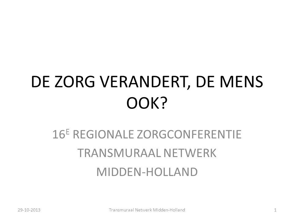 DE ZORG VERANDERT, DE MENS OOK? 16 E REGIONALE ZORGCONFERENTIE TRANSMURAAL NETWERK MIDDEN-HOLLAND 29-10-2013Transmuraal Netwerk Midden-Holland1