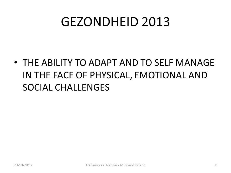 GEZONDHEID 2013 THE ABILITY TO ADAPT AND TO SELF MANAGE IN THE FACE OF PHYSICAL, EMOTIONAL AND SOCIAL CHALLENGES 29-10-2013Transmuraal Netwerk Midden-Holland30