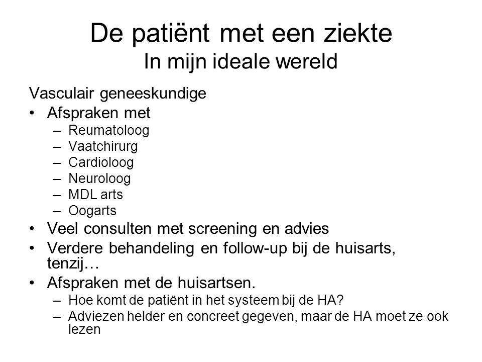 De patiënt met een ziekte In mijn ideale wereld Vasculair geneeskundige Afspraken met –Reumatoloog –Vaatchirurg –Cardioloog –Neuroloog –MDL arts –Ooga