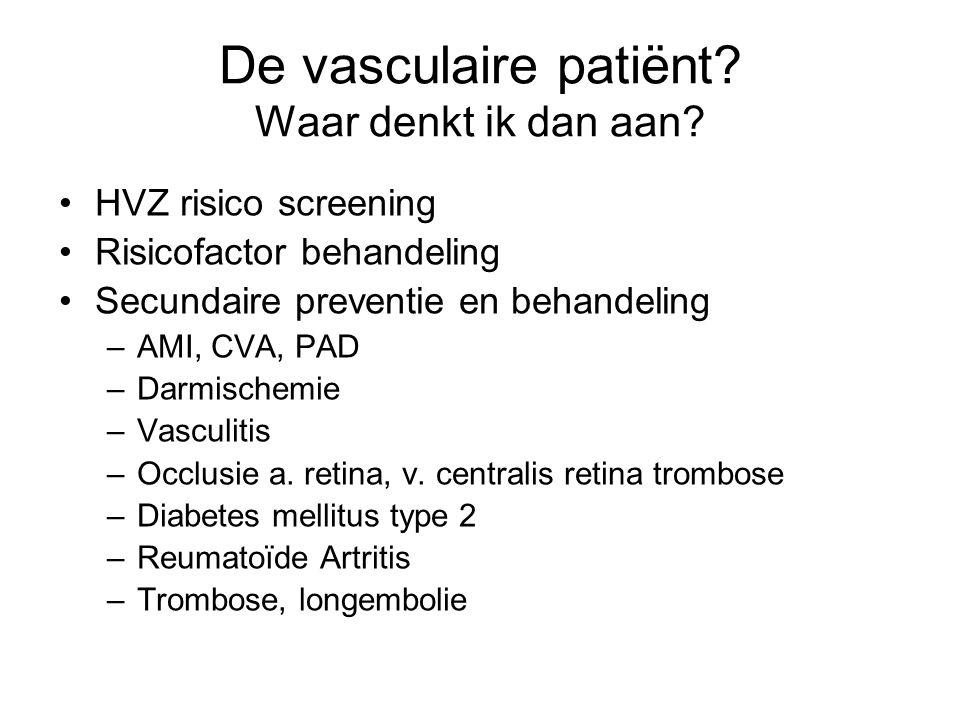 De vasculaire patiënt? Waar denkt ik dan aan? HVZ risico screening Risicofactor behandeling Secundaire preventie en behandeling –AMI, CVA, PAD –Darmis
