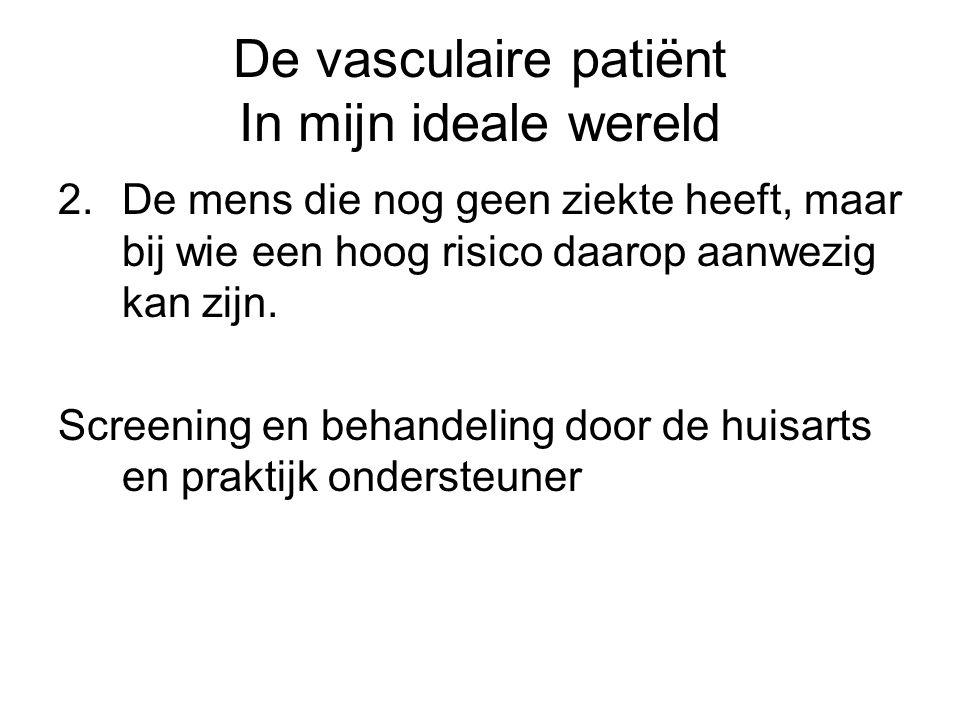 De vasculaire patiënt In mijn ideale wereld 2.De mens die nog geen ziekte heeft, maar bij wie een hoog risico daarop aanwezig kan zijn. Screening en b