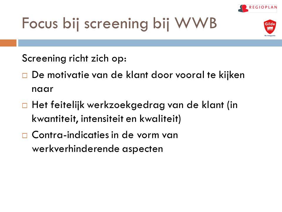 Focus bij screening bij WWB Screening richt zich op:  De motivatie van de klant door vooral te kijken naar  Het feitelijk werkzoekgedrag van de klan