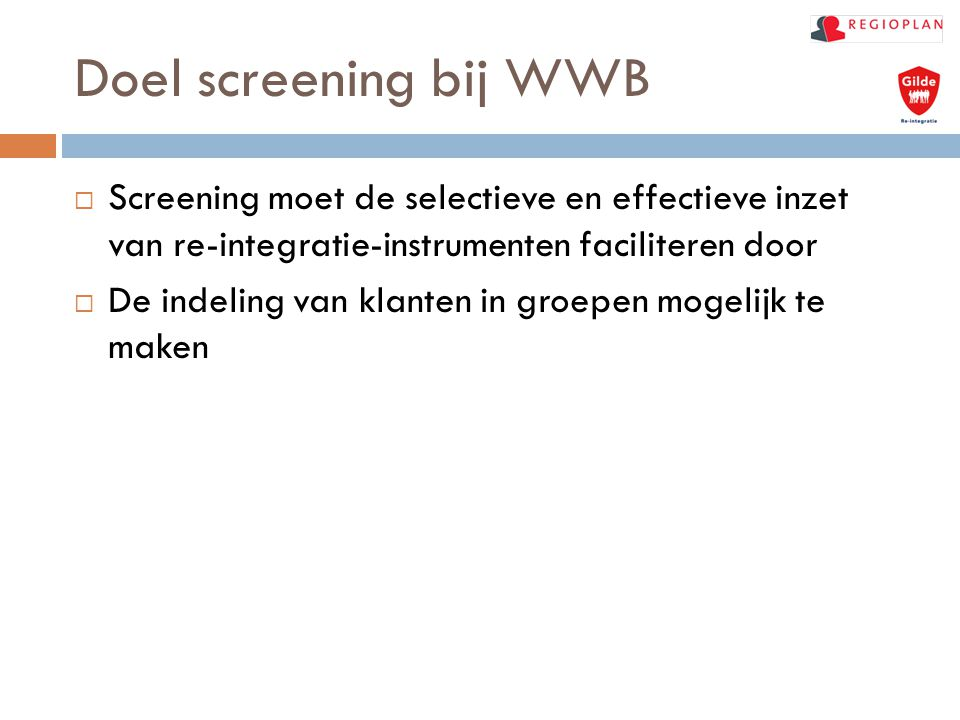 Doel screening bij WWB  Screening moet de selectieve en effectieve inzet van re-integratie-instrumenten faciliteren door  De indeling van klanten in