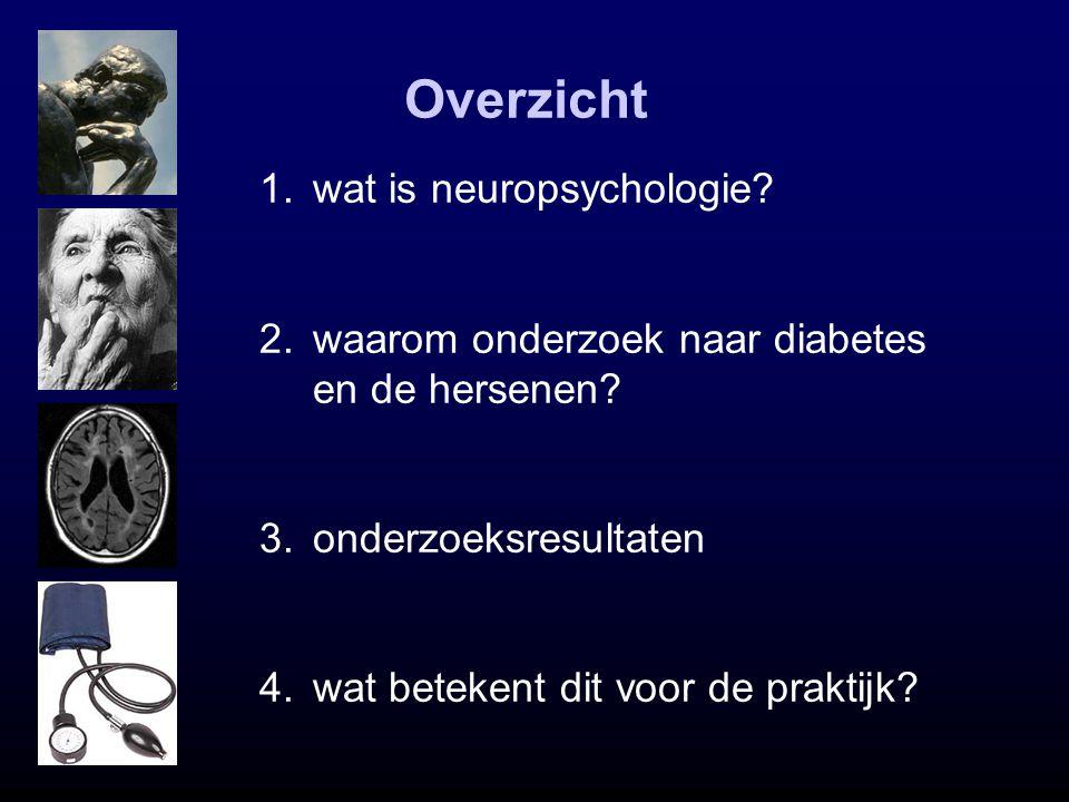 Overzicht 1.wat is neuropsychologie? 2.waarom onderzoek naar diabetes en de hersenen? 3.onderzoeksresultaten 4.wat betekent dit voor de praktijk?