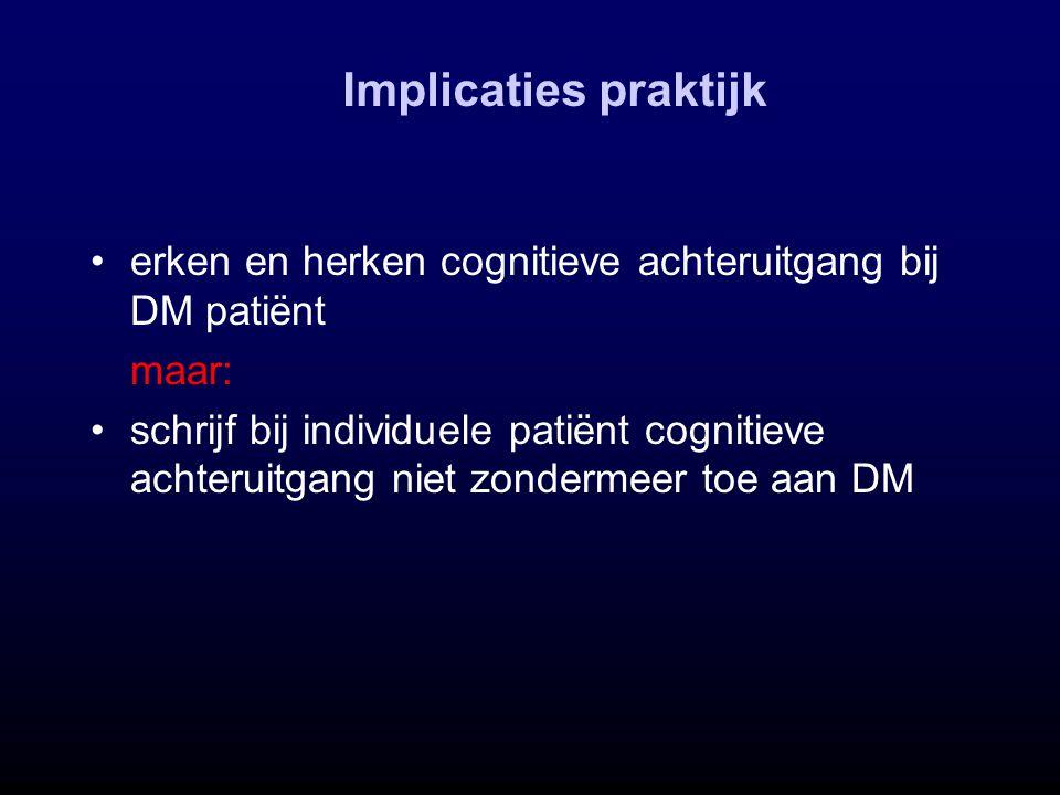 erken en herken cognitieve achteruitgang bij DM patiënt maar: schrijf bij individuele patiënt cognitieve achteruitgang niet zondermeer toe aan DM Impl