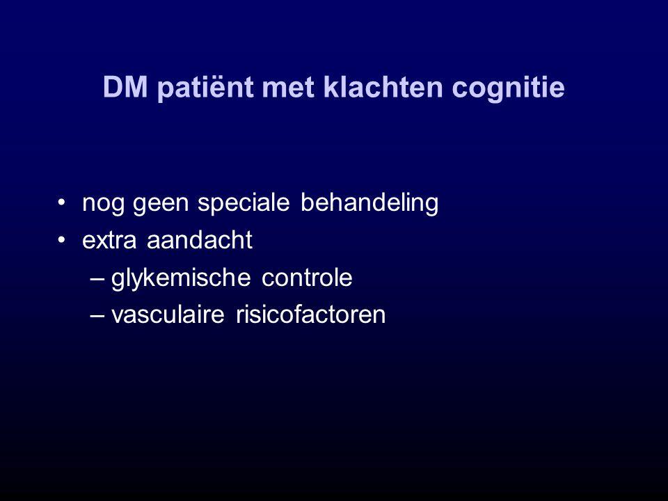 DM patiënt met klachten cognitie nog geen speciale behandeling extra aandacht –glykemische controle –vasculaire risicofactoren