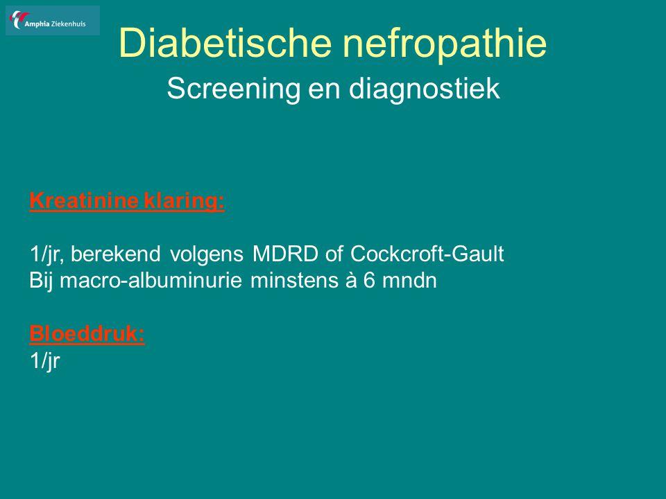 Diabetische nefropathie Screening en diagnostiek Kreatinine klaring: 1/jr, berekend volgens MDRD of Cockcroft-Gault Bij macro-albuminurie minstens à 6 mndn Bloeddruk: 1/jr