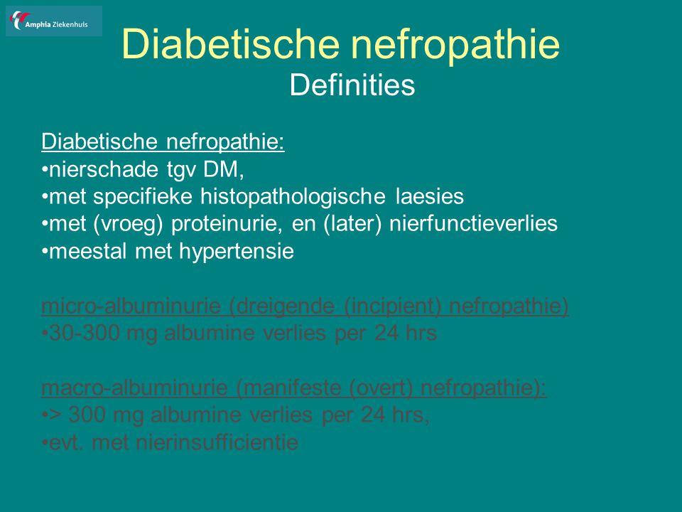 Diabetische nefropathie Definities Diabetische nefropathie: nierschade tgv DM, met specifieke histopathologische laesies met (vroeg) proteinurie, en (later) nierfunctieverlies meestal met hypertensie micro-albuminurie (dreigende (incipient) nefropathie) 30-300 mg albumine verlies per 24 hrs macro-albuminurie (manifeste (overt) nefropathie): > 300 mg albumine verlies per 24 hrs, evt.