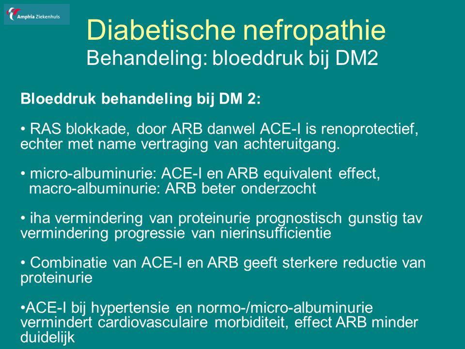 Diabetische nefropathie Behandeling: bloeddruk bij DM2 Bloeddruk behandeling bij DM 2: RAS blokkade, door ARB danwel ACE-I is renoprotectief, echter met name vertraging van achteruitgang.
