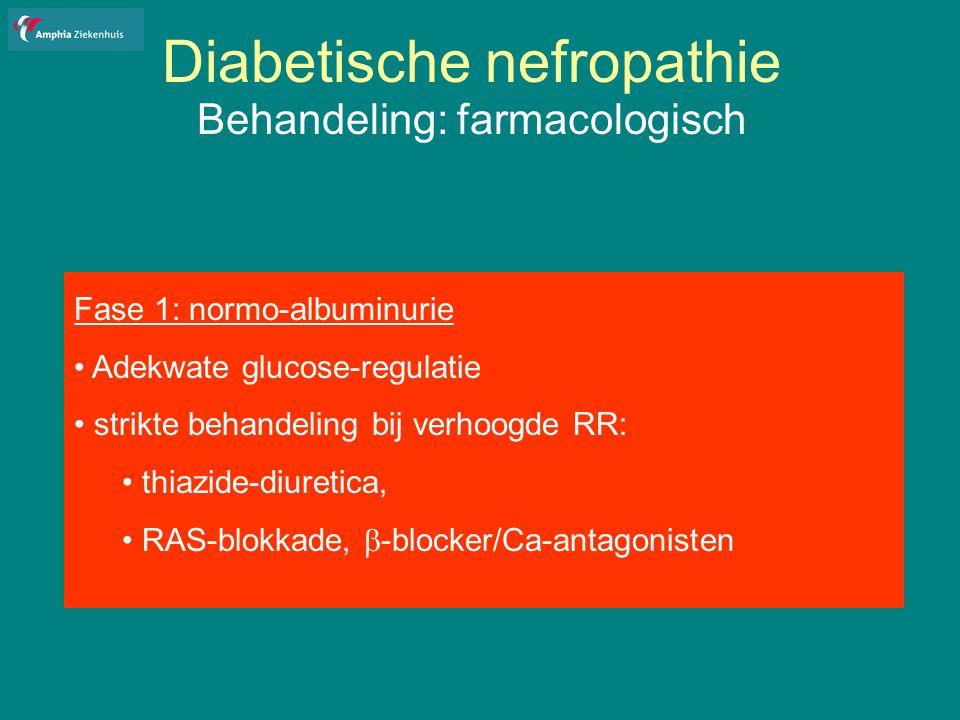 Diabetische nefropathie Behandeling: farmacologisch Fase 1: normo-albuminurie Adekwate glucose-regulatie strikte behandeling bij verhoogde RR: thiazide-diuretica, RAS-blokkade,  -blocker/Ca-antagonisten