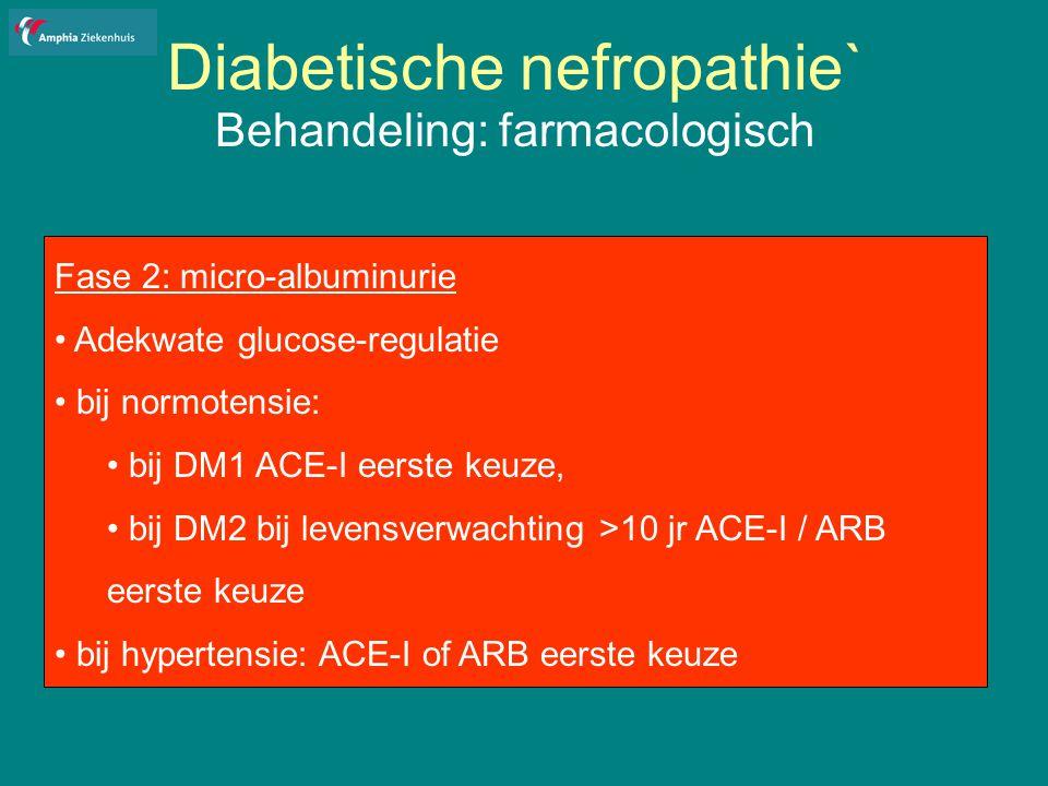 Diabetische nefropathie` Behandeling: farmacologisch Fase 2: micro-albuminurie Adekwate glucose-regulatie bij normotensie: bij DM1 ACE-I eerste keuze, bij DM2 bij levensverwachting >10 jr ACE-I / ARB eerste keuze bij hypertensie: ACE-I of ARB eerste keuze