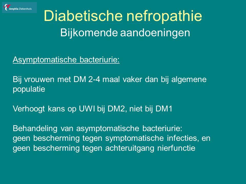 Diabetische nefropathie Bijkomende aandoeningen Asymptomatische bacteriurie: Bij vrouwen met DM 2-4 maal vaker dan bij algemene populatie Verhoogt kans op UWI bij DM2, niet bij DM1 Behandeling van asymptomatische bacteriurie: geen bescherming tegen symptomatische infecties, en geen bescherming tegen achteruitgang nierfunctie