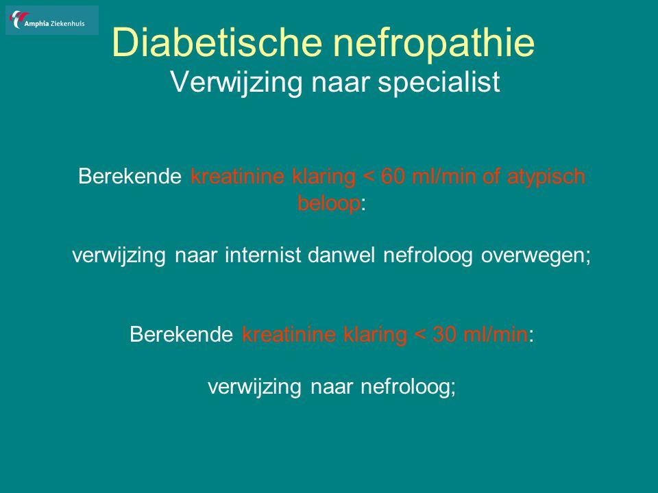 Diabetische nefropathie Verwijzing naar specialist Berekende kreatinine klaring < 60 ml/min of atypisch beloop: verwijzing naar internist danwel nefroloog overwegen; Berekende kreatinine klaring < 30 ml/min: verwijzing naar nefroloog;