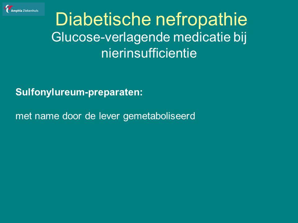 Diabetische nefropathie Glucose-verlagende medicatie bij nierinsufficientie Sulfonylureum-preparaten: met name door de lever gemetaboliseerd
